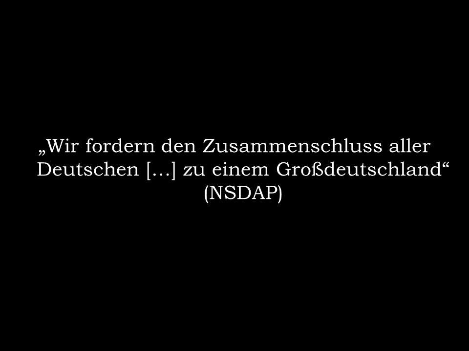 """""""Wir fordern den Zusammenschluss aller Deutschen […] zu einem Großdeutschland (NSDAP)"""